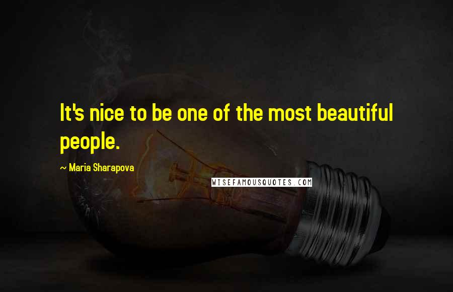 Maria Sharapova quotes: It's nice to be one of the most beautiful people.