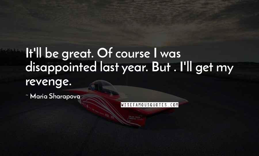 Maria Sharapova quotes: It'll be great. Of course I was disappointed last year. But . I'll get my revenge.