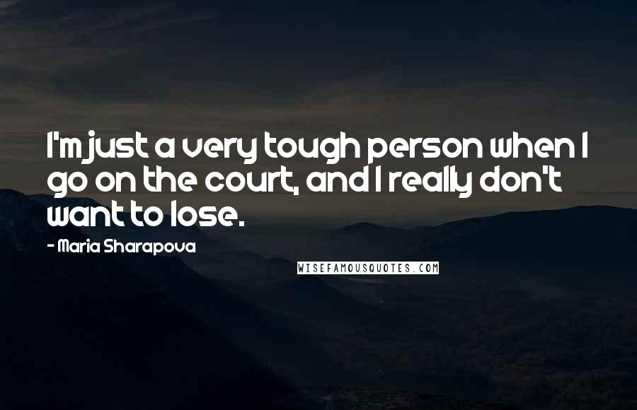Maria Sharapova quotes: I'm just a very tough person when I go on the court, and I really don't want to lose.
