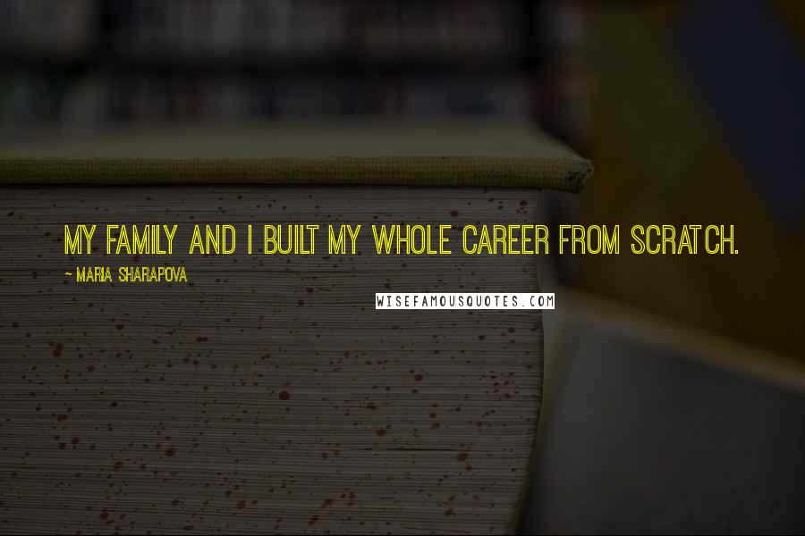 Maria Sharapova quotes: My family and I built my whole career from scratch.
