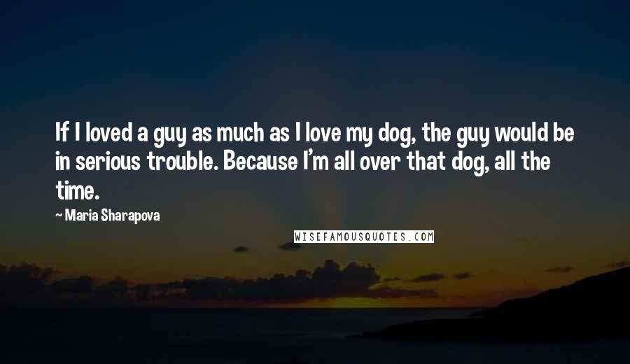 Maria Sharapova quotes: If I loved a guy as much as I love my dog, the guy would be in serious trouble. Because I'm all over that dog, all the time.