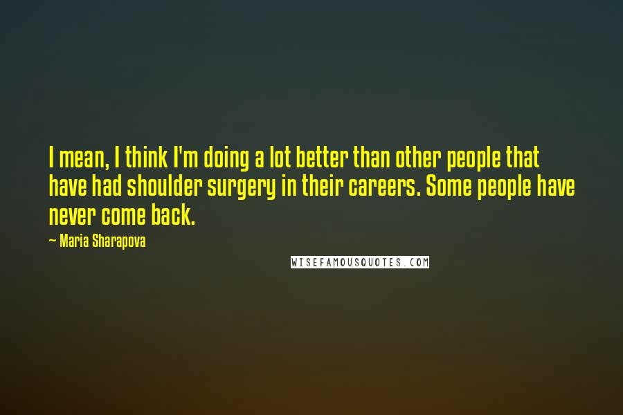 Maria Sharapova quotes: I mean, I think I'm doing a lot better than other people that have had shoulder surgery in their careers. Some people have never come back.