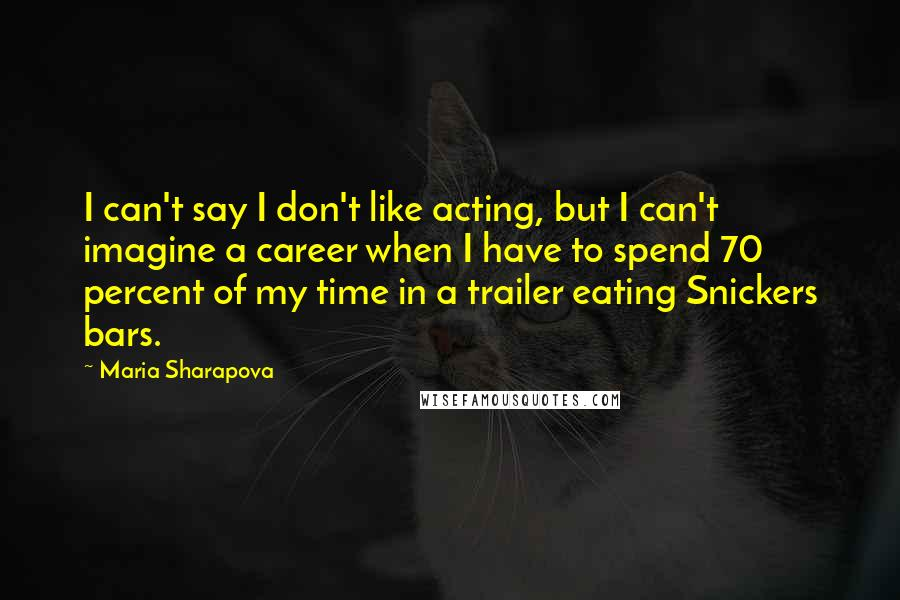 Maria Sharapova quotes: I can't say I don't like acting, but I can't imagine a career when I have to spend 70 percent of my time in a trailer eating Snickers bars.