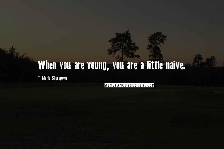 Maria Sharapova quotes: When you are young, you are a little naive.