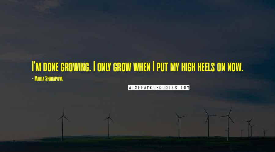 Maria Sharapova quotes: I'm done growing. I only grow when I put my high heels on now.