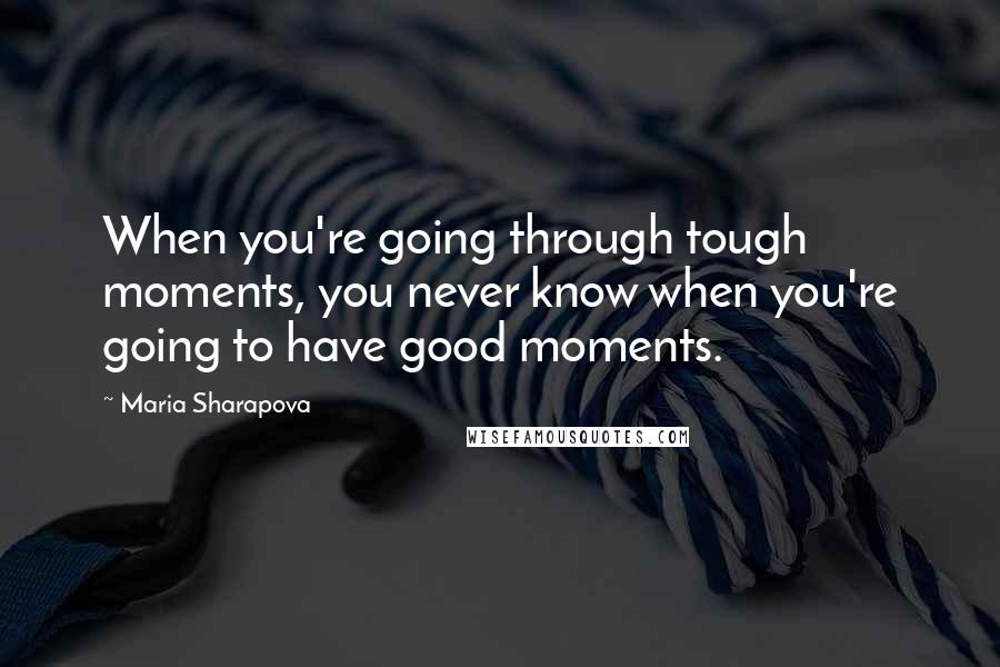Maria Sharapova quotes: When you're going through tough moments, you never know when you're going to have good moments.
