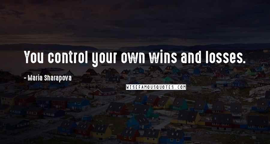 Maria Sharapova quotes: You control your own wins and losses.