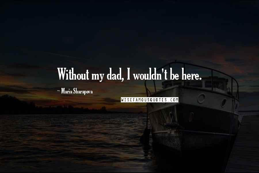 Maria Sharapova quotes: Without my dad, I wouldn't be here.