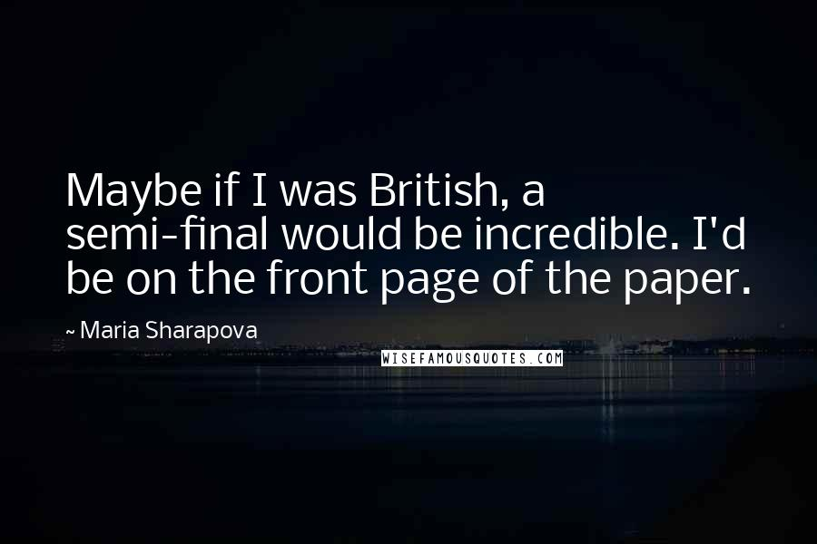 Maria Sharapova quotes: Maybe if I was British, a semi-final would be incredible. I'd be on the front page of the paper.