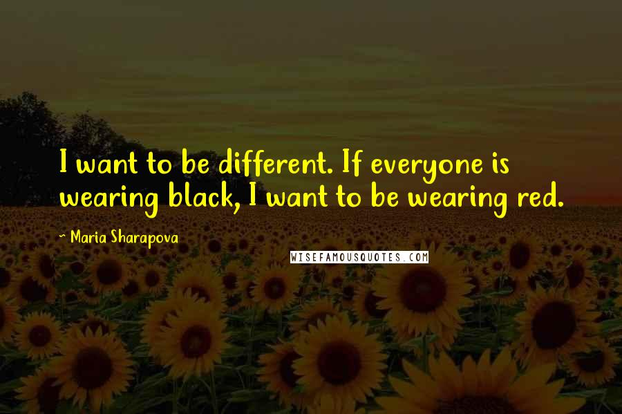 Maria Sharapova quotes: I want to be different. If everyone is wearing black, I want to be wearing red.