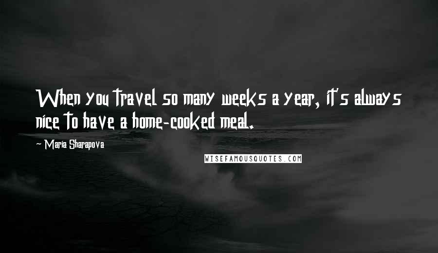 Maria Sharapova quotes: When you travel so many weeks a year, it's always nice to have a home-cooked meal.