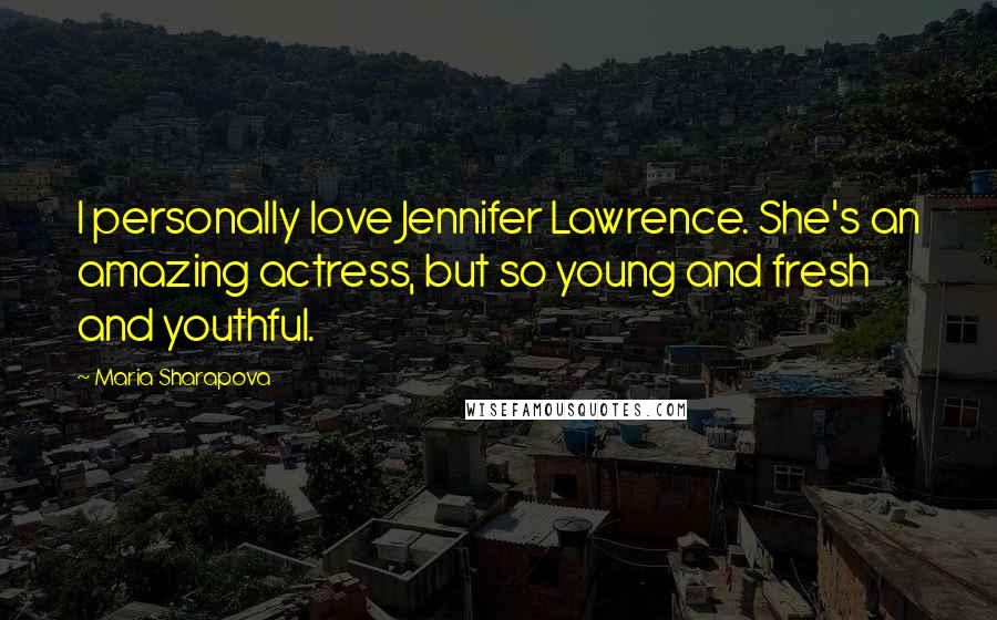 Maria Sharapova quotes: I personally love Jennifer Lawrence. She's an amazing actress, but so young and fresh and youthful.