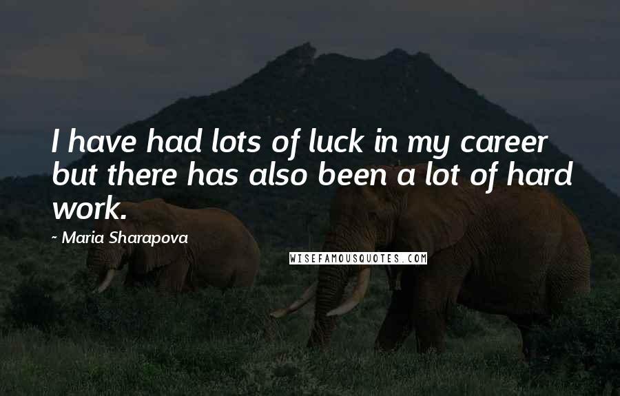 Maria Sharapova quotes: I have had lots of luck in my career but there has also been a lot of hard work.