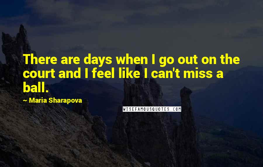 Maria Sharapova quotes: There are days when I go out on the court and I feel like I can't miss a ball.