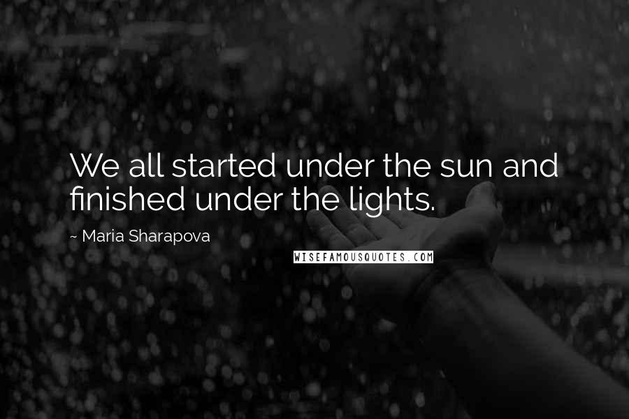 Maria Sharapova quotes: We all started under the sun and finished under the lights.