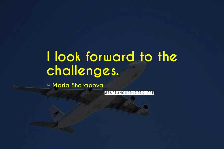 Maria Sharapova quotes: I look forward to the challenges.
