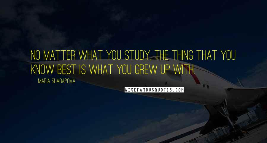 Maria Sharapova quotes: No matter what you study, the thing that you know best is what you grew up with.