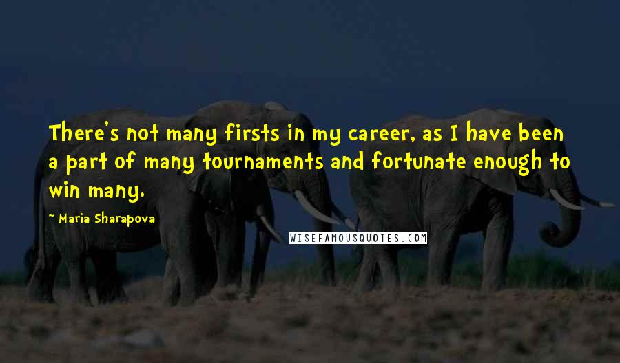 Maria Sharapova quotes: There's not many firsts in my career, as I have been a part of many tournaments and fortunate enough to win many.