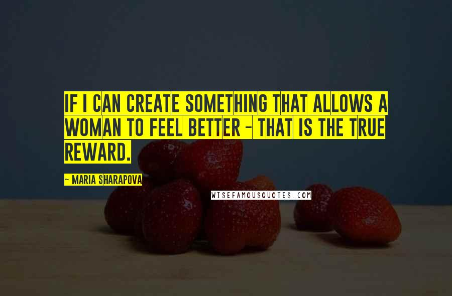 Maria Sharapova quotes: If I can create something that allows a woman to feel better - that is the true reward.