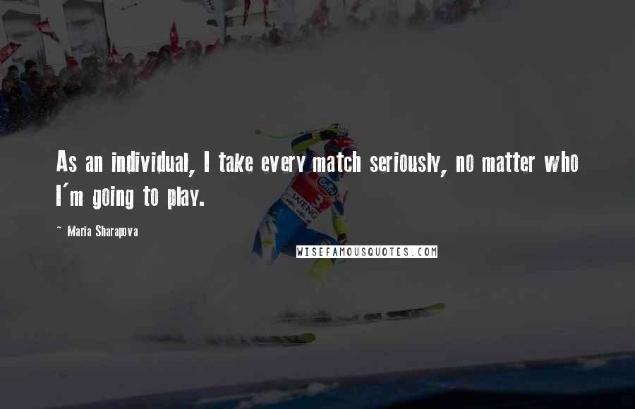 Maria Sharapova quotes: As an individual, I take every match seriously, no matter who I'm going to play.
