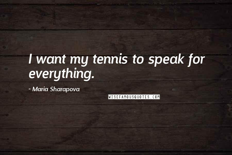 Maria Sharapova quotes: I want my tennis to speak for everything.