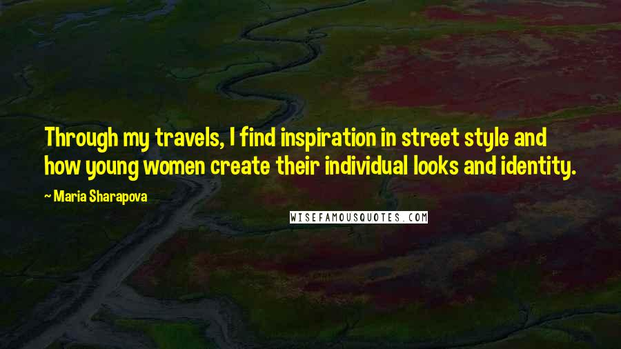 Maria Sharapova quotes: Through my travels, I find inspiration in street style and how young women create their individual looks and identity.