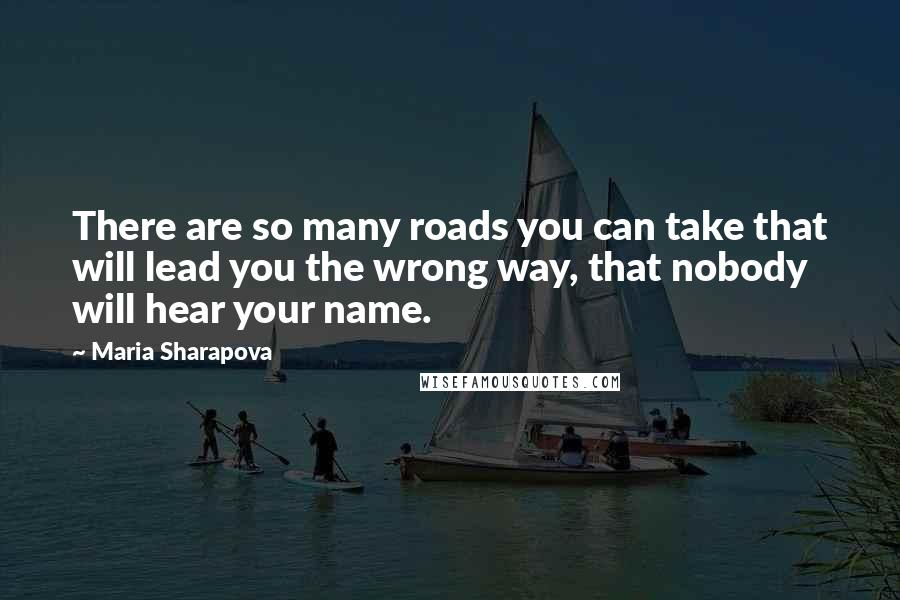 Maria Sharapova quotes: There are so many roads you can take that will lead you the wrong way, that nobody will hear your name.
