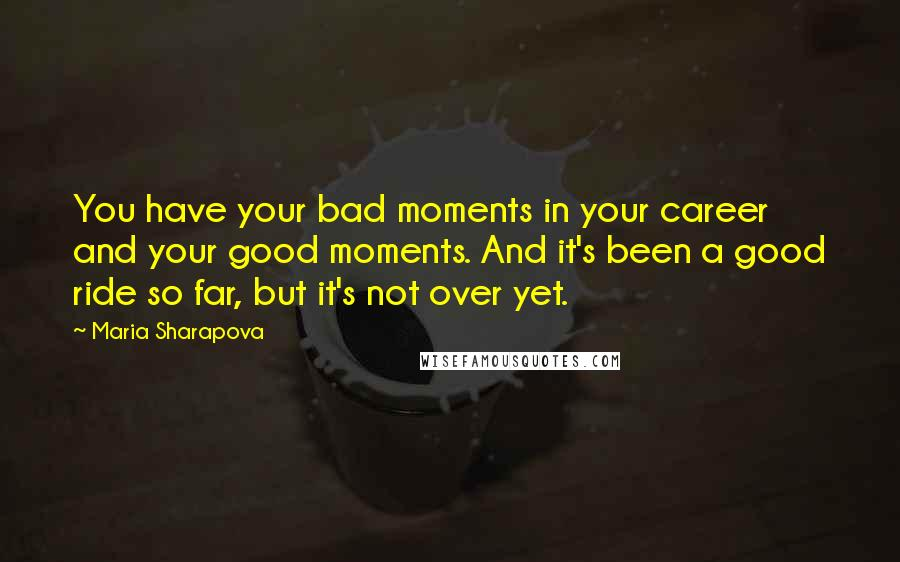 Maria Sharapova quotes: You have your bad moments in your career and your good moments. And it's been a good ride so far, but it's not over yet.