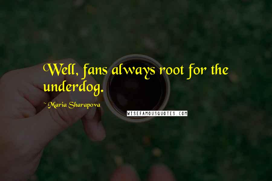 Maria Sharapova quotes: Well, fans always root for the underdog.