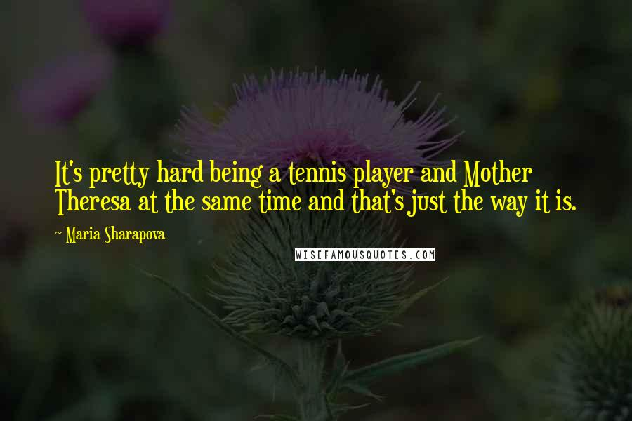 Maria Sharapova quotes: It's pretty hard being a tennis player and Mother Theresa at the same time and that's just the way it is.