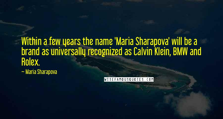 Maria Sharapova quotes: Within a few years the name 'Maria Sharapova' will be a brand as universally recognized as Calvin Klein, BMW and Rolex.