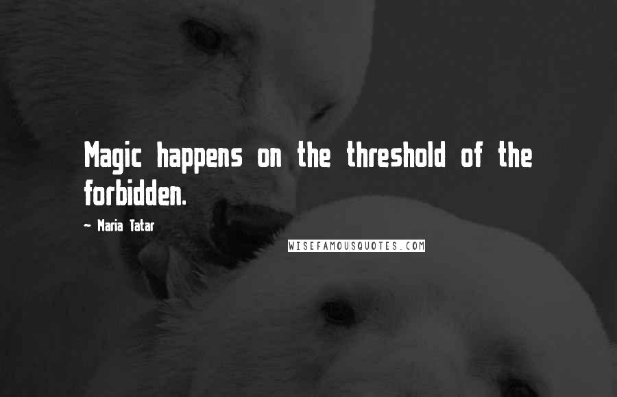 Maria Tatar quotes: Magic happens on the threshold of the forbidden.