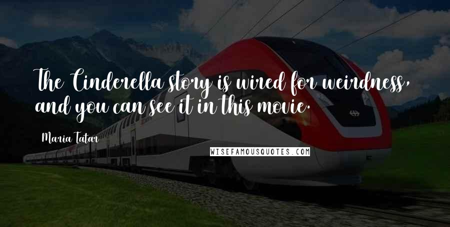Maria Tatar quotes: The Cinderella story is wired for weirdness, and you can see it in this movie.