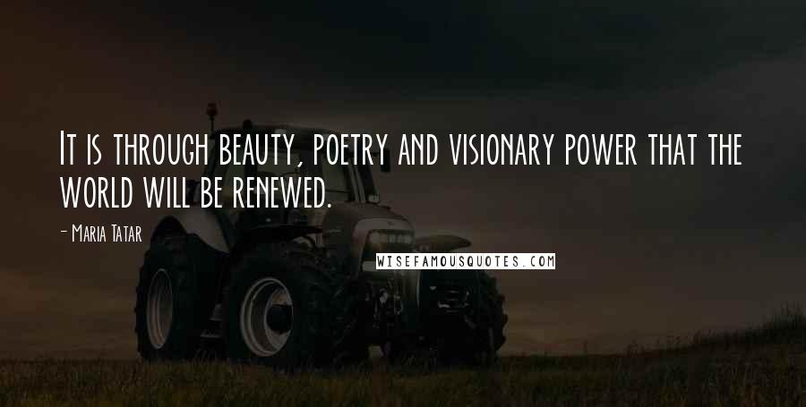 Maria Tatar quotes: It is through beauty, poetry and visionary power that the world will be renewed.