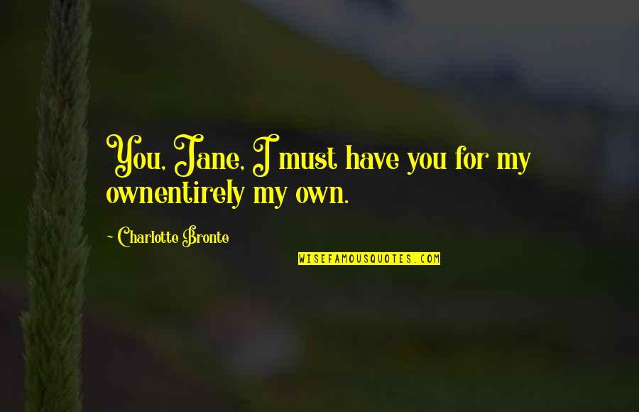 Maria Teresa Famous Quotes By Charlotte Bronte: You, Jane, I must have you for my