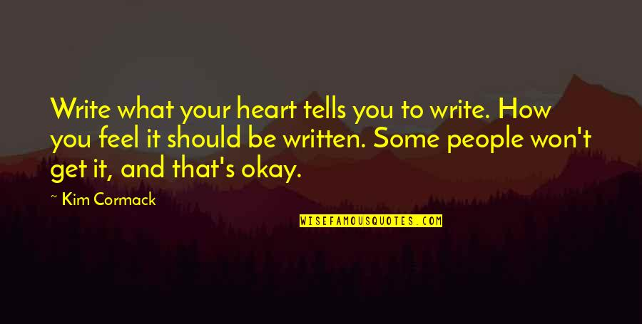 Maria Teresa Famous Quotes By Kim Cormack: Write what your heart tells you to write.
