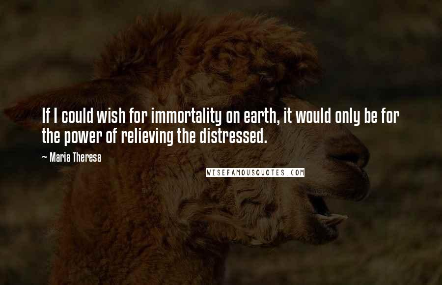 Maria Theresa quotes: If I could wish for immortality on earth, it would only be for the power of relieving the distressed.