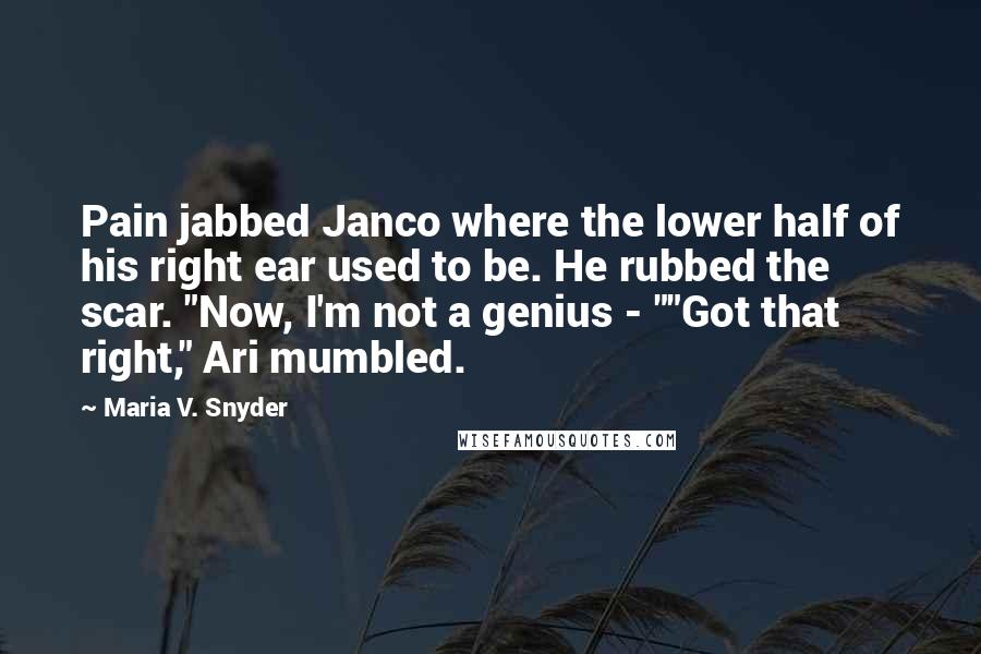 """Maria V. Snyder quotes: Pain jabbed Janco where the lower half of his right ear used to be. He rubbed the scar. """"Now, I'm not a genius - """"""""Got that right,"""" Ari mumbled."""