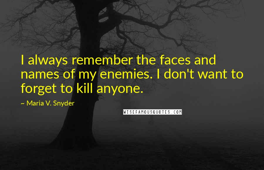 Maria V. Snyder quotes: I always remember the faces and names of my enemies. I don't want to forget to kill anyone.