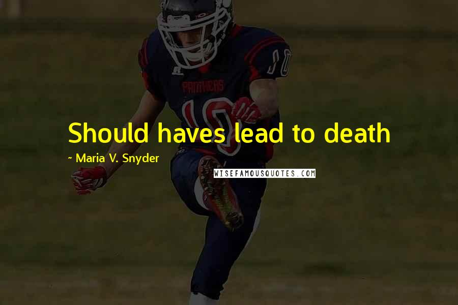 Maria V. Snyder quotes: Should haves lead to death