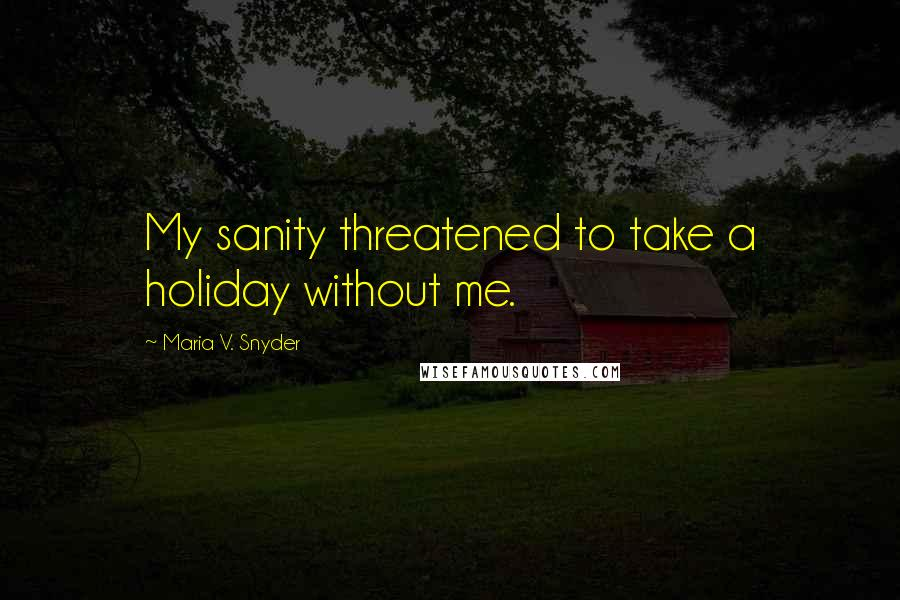 Maria V. Snyder quotes: My sanity threatened to take a holiday without me.