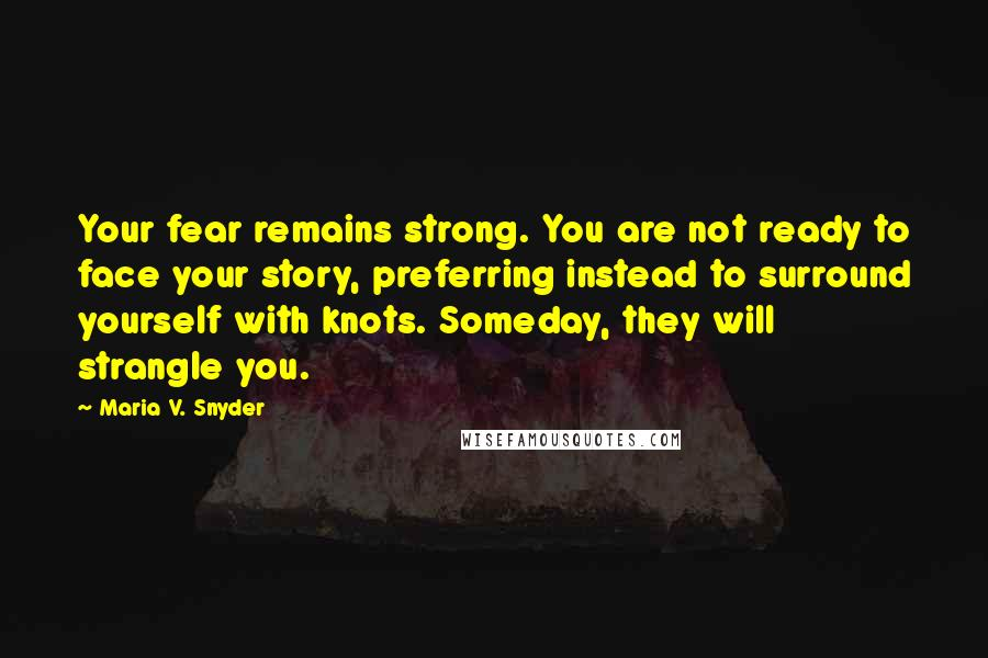 Maria V. Snyder quotes: Your fear remains strong. You are not ready to face your story, preferring instead to surround yourself with knots. Someday, they will strangle you.