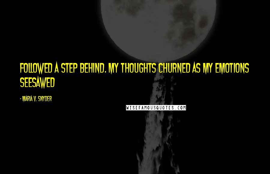Maria V. Snyder quotes: Followed a step behind. My thoughts churned as my emotions seesawed