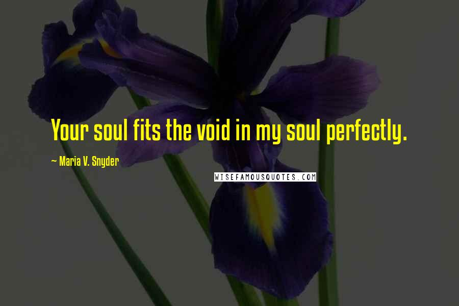 Maria V. Snyder quotes: Your soul fits the void in my soul perfectly.