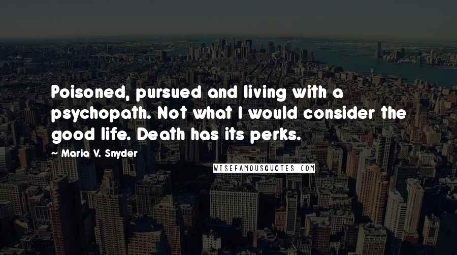 Maria V. Snyder quotes: Poisoned, pursued and living with a psychopath. Not what I would consider the good life. Death has its perks.