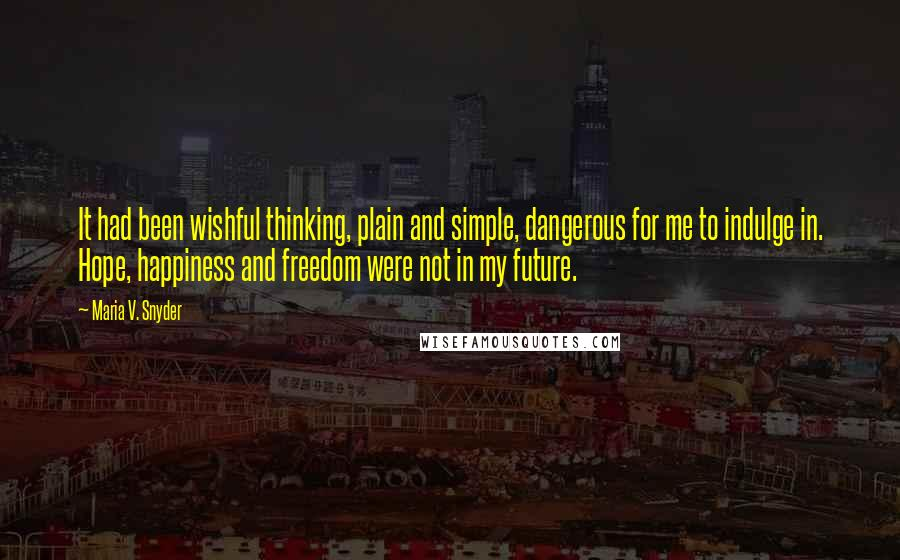 Maria V. Snyder quotes: It had been wishful thinking, plain and simple, dangerous for me to indulge in. Hope, happiness and freedom were not in my future.