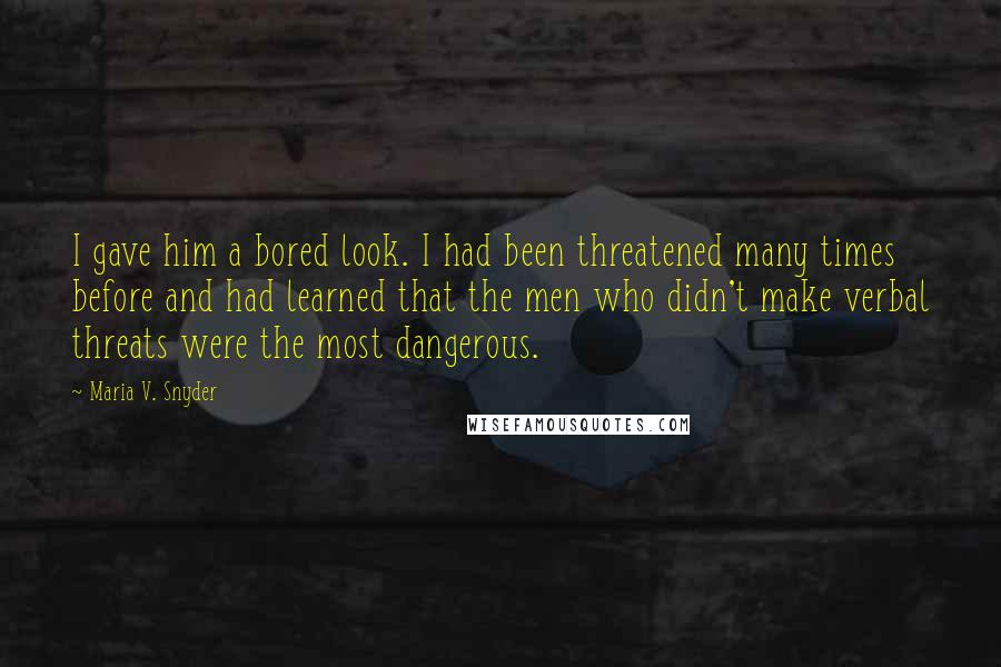 Maria V. Snyder quotes: I gave him a bored look. I had been threatened many times before and had learned that the men who didn't make verbal threats were the most dangerous.