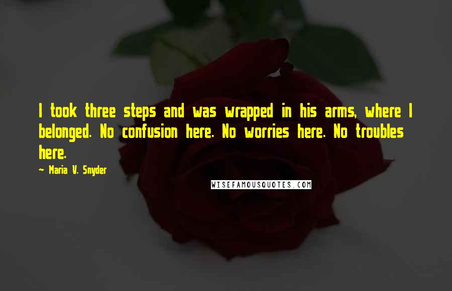 Maria V. Snyder quotes: I took three steps and was wrapped in his arms, where I belonged. No confusion here. No worries here. No troubles here.