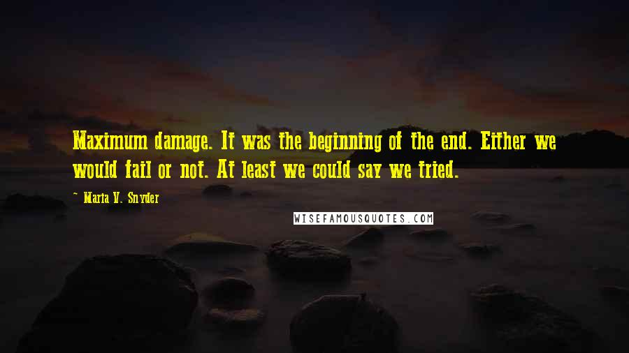 Maria V. Snyder quotes: Maximum damage. It was the beginning of the end. Either we would fail or not. At least we could say we tried.