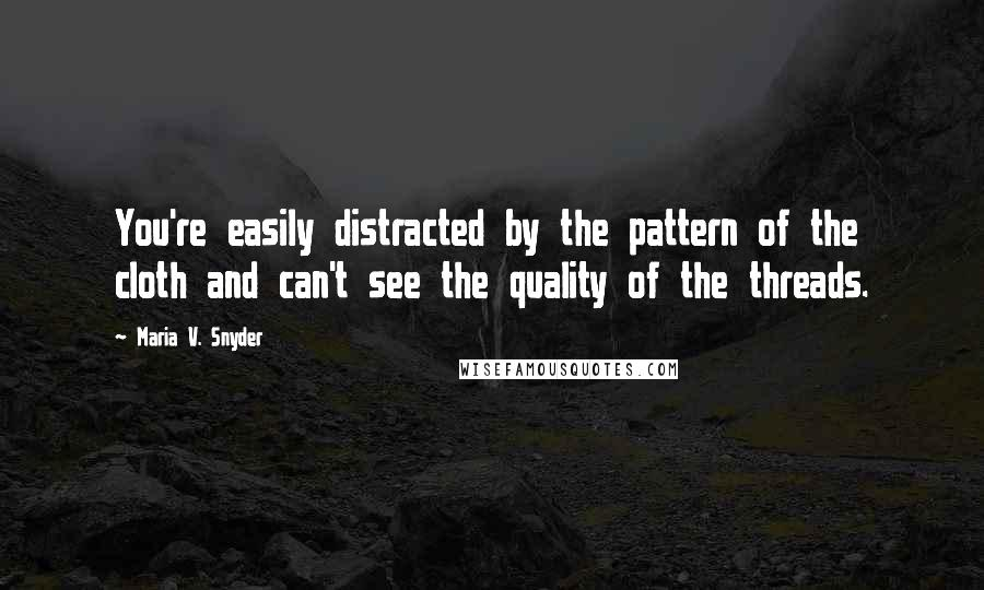 Maria V. Snyder quotes: You're easily distracted by the pattern of the cloth and can't see the quality of the threads.